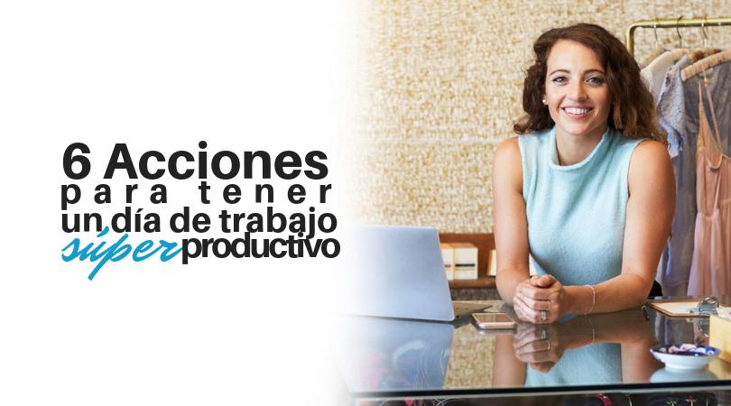 6 Acciones que puedes hacer de inmediato para tener un día trabajo Súper Productivo