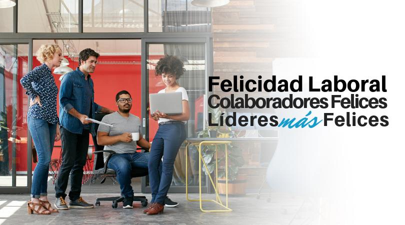 Felicidad Laboral: Colaboradores felices, Líderes más felices
